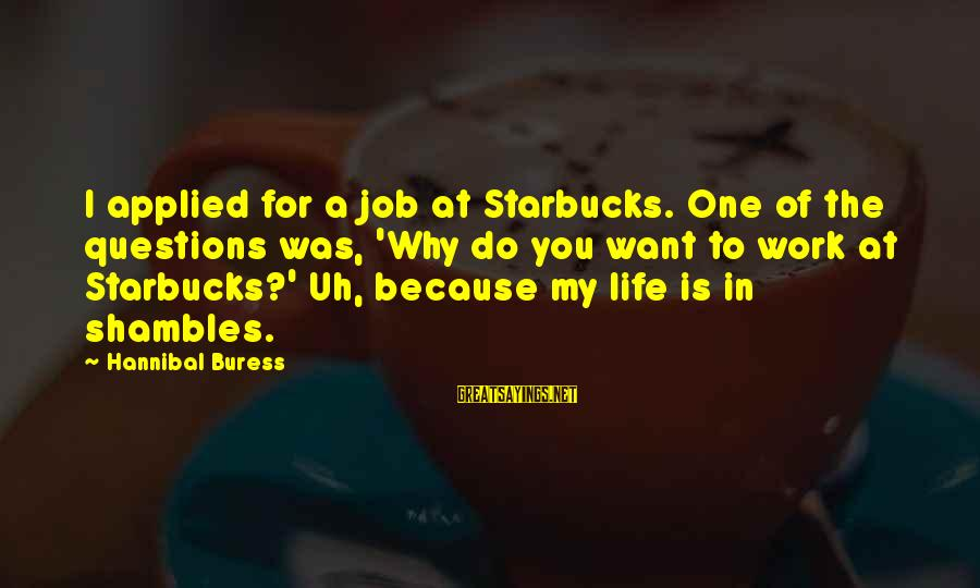 Life In Shambles Sayings By Hannibal Buress: I applied for a job at Starbucks. One of the questions was, 'Why do you