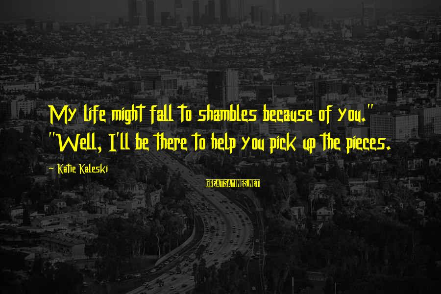 "Life In Shambles Sayings By Katie Kaleski: My life might fall to shambles because of you."" ""Well, I'll be there to help"