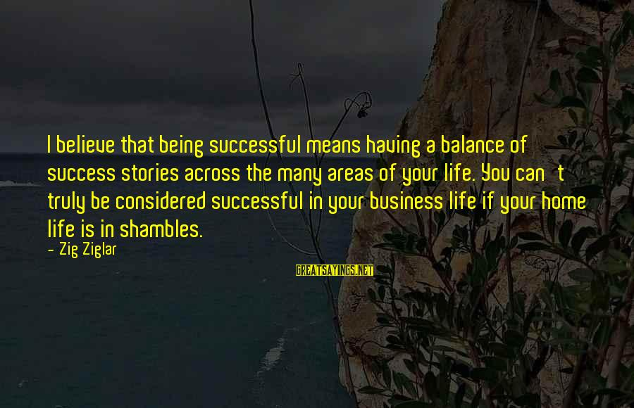 Life In Shambles Sayings By Zig Ziglar: I believe that being successful means having a balance of success stories across the many