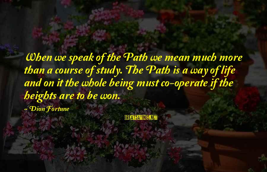 Life Initiation Sayings By Dion Fortune: When we speak of the Path we mean much more than a course of study.