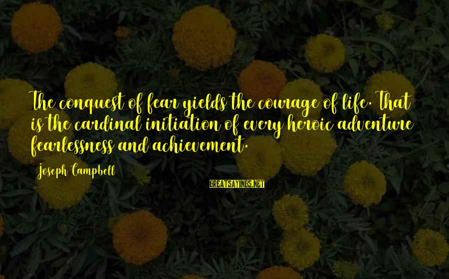 Life Initiation Sayings By Joseph Campbell: The conquest of fear yields the courage of life. That is the cardinal initiation of