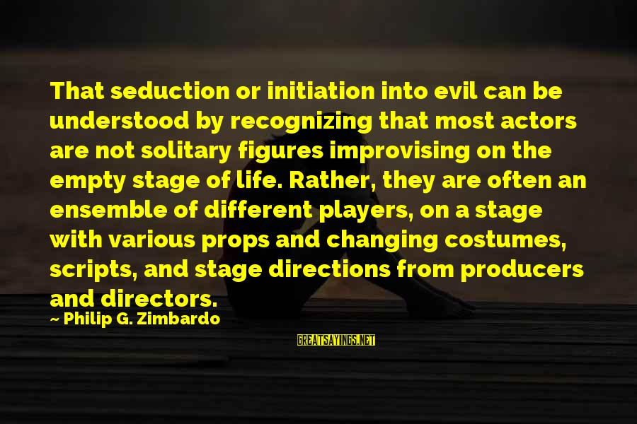 Life Initiation Sayings By Philip G. Zimbardo: That seduction or initiation into evil can be understood by recognizing that most actors are