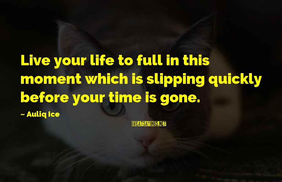 Life Is Full Of Lessons Sayings By Auliq Ice: Live your life to full in this moment which is slipping quickly before your time