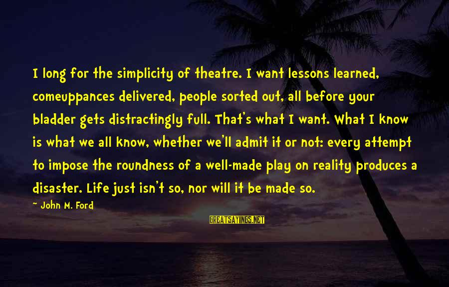 Life Is Full Of Lessons Sayings By John M. Ford: I long for the simplicity of theatre. I want lessons learned, comeuppances delivered, people sorted