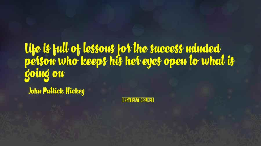 Life Is Full Of Lessons Sayings By John Patrick Hickey: Life is full of lessons for the success-minded person who keeps his/her eyes open to