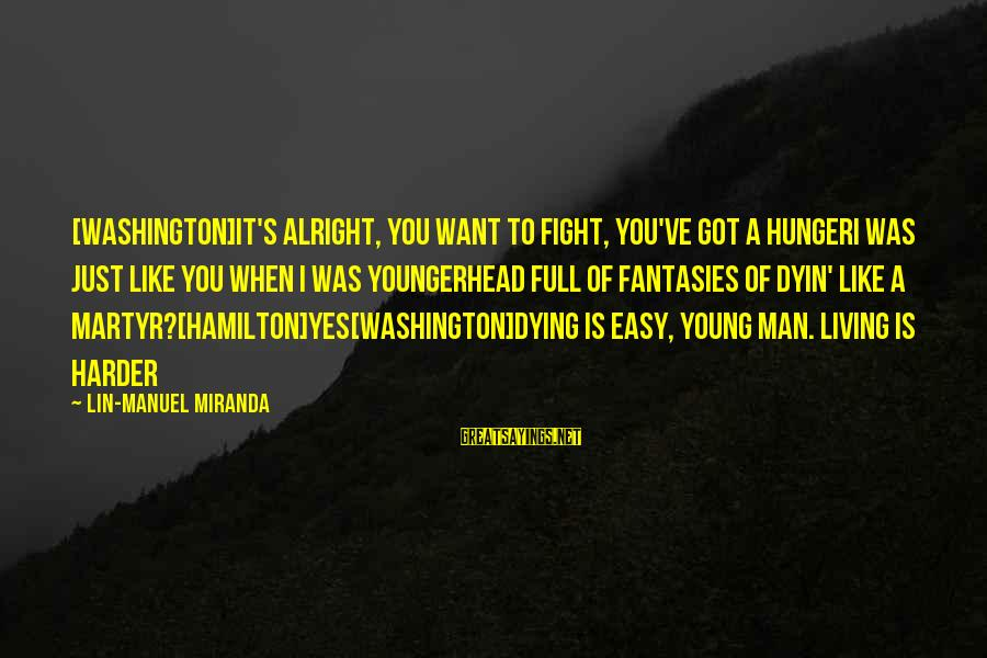 Life Is Full Of Lessons Sayings By Lin-Manuel Miranda: [WASHINGTON]It's alright, you want to fight, you've got a hungerI was just like you when