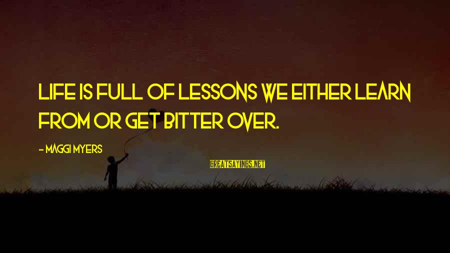 Life Is Full Of Lessons Sayings By Maggi Myers: Life is full of lessons we either learn from or get bitter over.