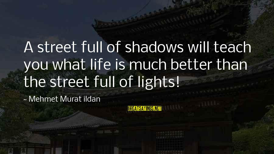 Life Is Full Of Lessons Sayings By Mehmet Murat Ildan: A street full of shadows will teach you what life is much better than the