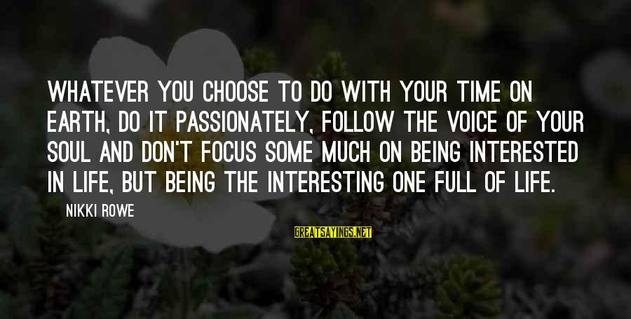 Life Is Full Of Lessons Sayings By Nikki Rowe: Whatever you choose to do with your time on earth, do it passionately, follow the