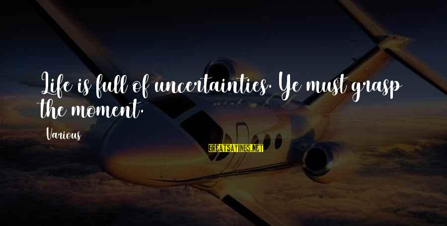 Life Is Full Of Lessons Sayings By Various: Life is full of uncertainties. Ye must grasp the moment.