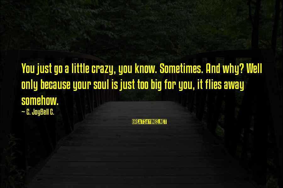 Life Is Going Crazy Sayings By C. JoyBell C.: You just go a little crazy, you know. Sometimes. And why? Well only because your