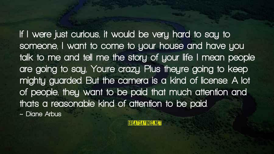 Life Is Going Crazy Sayings By Diane Arbus: If I were just curious, it would be very hard to say to someone, I