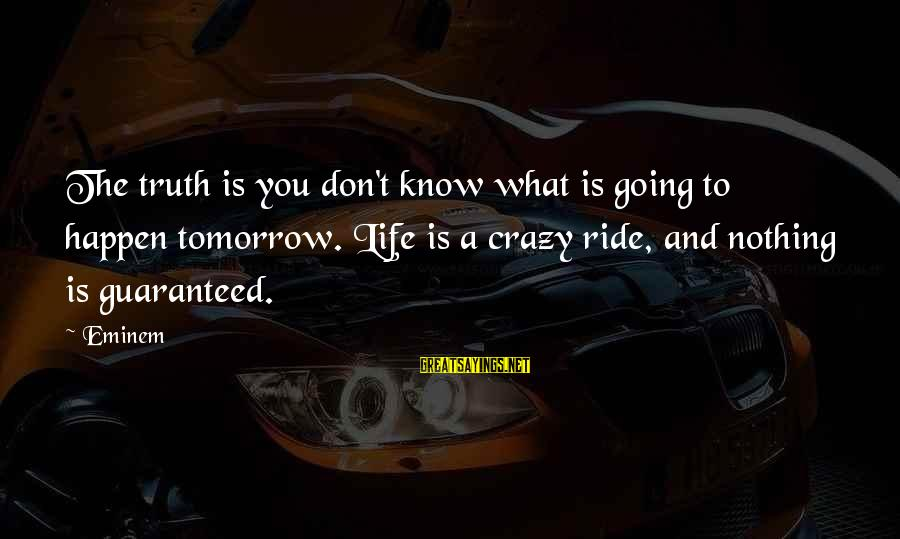 Life Is Going Crazy Sayings By Eminem: The truth is you don't know what is going to happen tomorrow. Life is a