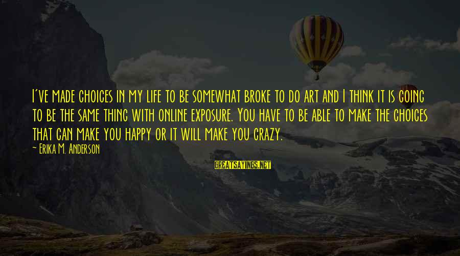 Life Is Going Crazy Sayings By Erika M. Anderson: I've made choices in my life to be somewhat broke to do art and I