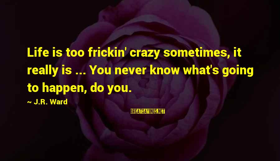 Life Is Going Crazy Sayings By J.R. Ward: Life is too frickin' crazy sometimes, it really is ... You never know what's going