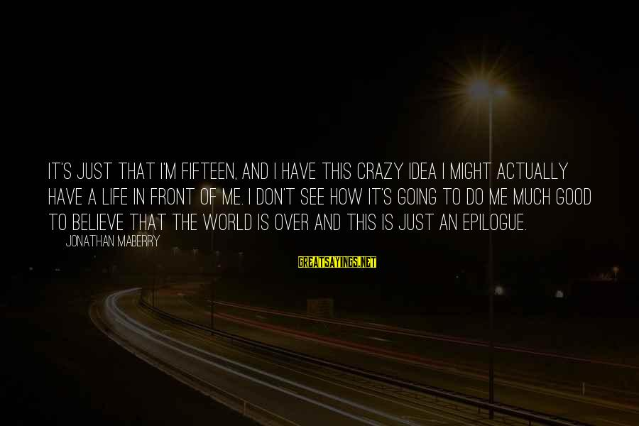 Life Is Going Crazy Sayings By Jonathan Maberry: It's just that I'm fifteen, and I have this crazy idea I might actually have