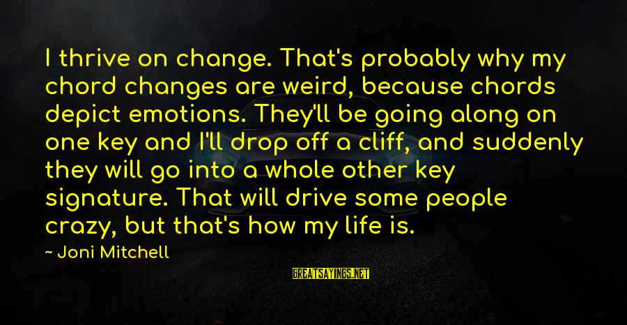 Life Is Going Crazy Sayings By Joni Mitchell: I thrive on change. That's probably why my chord changes are weird, because chords depict