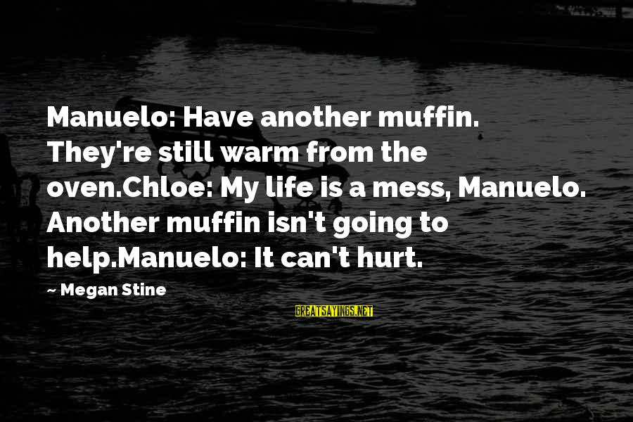 Life Is Going Crazy Sayings By Megan Stine: Manuelo: Have another muffin. They're still warm from the oven.Chloe: My life is a mess,