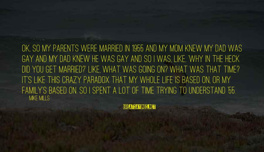 Life Is Going Crazy Sayings By Mike Mills: OK, so my parents were married in 1955 and my mom knew my dad was