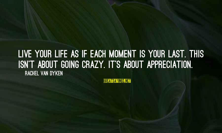 Life Is Going Crazy Sayings By Rachel Van Dyken: Live your life as if each moment is your last. This isn't about going crazy.