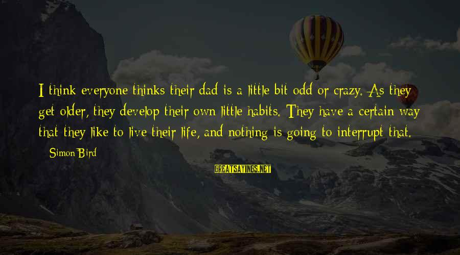 Life Is Going Crazy Sayings By Simon Bird: I think everyone thinks their dad is a little bit odd or crazy. As they