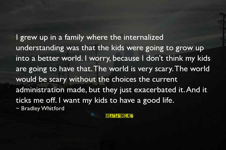 Life Is Going Good Sayings By Bradley Whitford: I grew up in a family where the internalized understanding was that the kids were