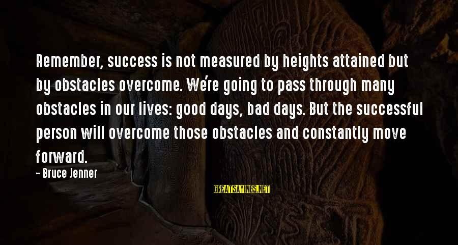 Life Is Going Good Sayings By Bruce Jenner: Remember, success is not measured by heights attained but by obstacles overcome. We're going to