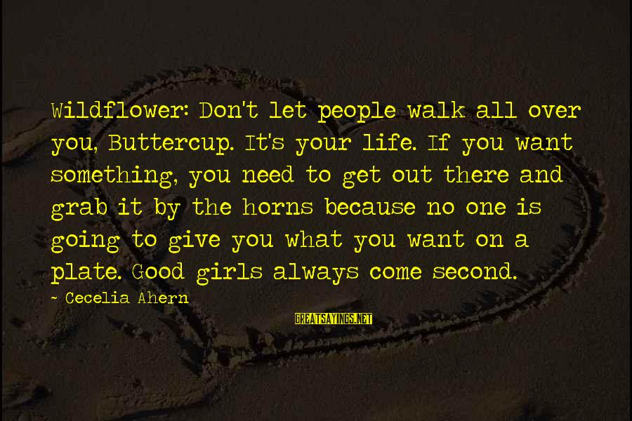 Life Is Going Good Sayings By Cecelia Ahern: Wildflower: Don't let people walk all over you, Buttercup. It's your life. If you want