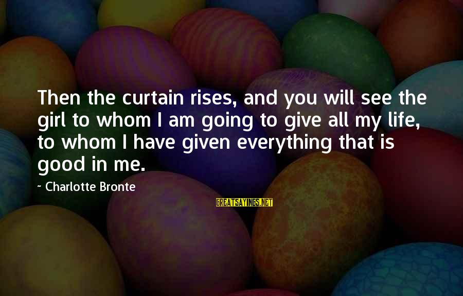 Life Is Going Good Sayings By Charlotte Bronte: Then the curtain rises, and you will see the girl to whom I am going