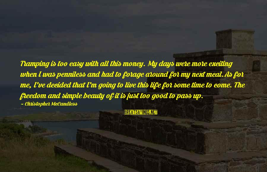 Life Is Going Good Sayings By Christopher McCandless: Tramping is too easy with all this money. My days were more exciting when I