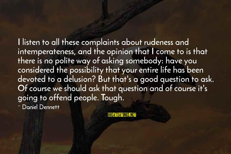 Life Is Going Good Sayings By Daniel Dennett: I listen to all these complaints about rudeness and intemperateness, and the opinion that I