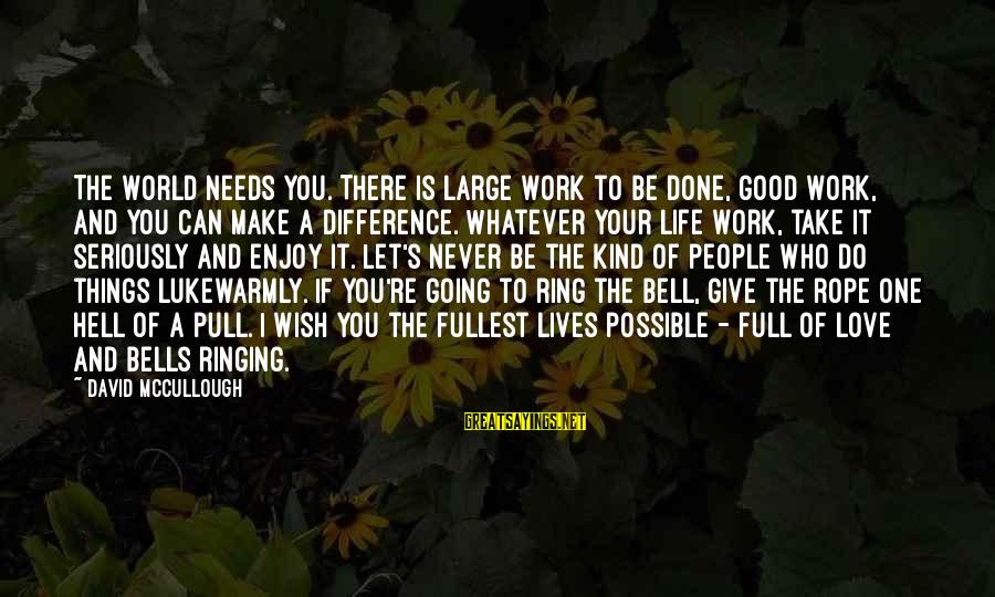 Life Is Going Good Sayings By David McCullough: The world needs you. There is large work to be done, good work, and you