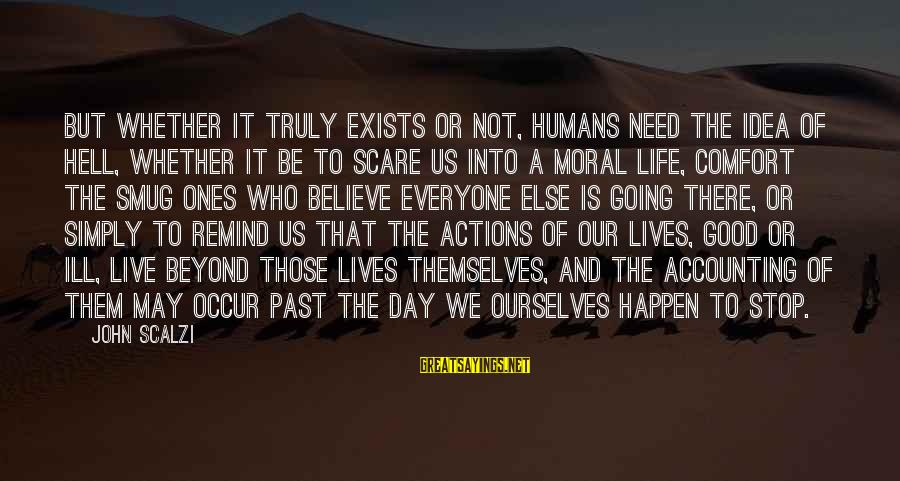 Life Is Going Good Sayings By John Scalzi: But whether it truly exists or not, humans need the idea of Hell, whether it