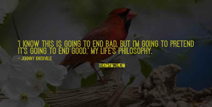Life Is Going Good Sayings By Johnny Knoxville: 'I know this is going to end bad, but I'm going to pretend it's going