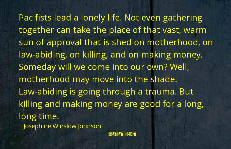 Life Is Going Good Sayings By Josephine Winslow Johnson: Pacifists lead a lonely life. Not even gathering together can take the place of that
