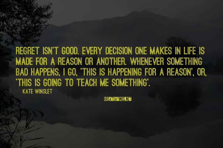 Life Is Going Good Sayings By Kate Winslet: Regret isn't good. Every decision one makes in life is made for a reason or