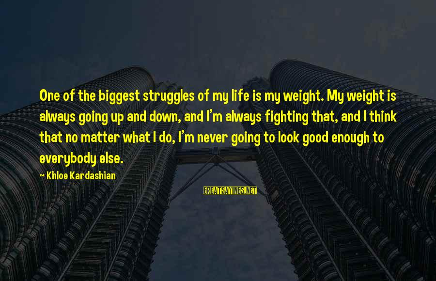 Life Is Going Good Sayings By Khloe Kardashian: One of the biggest struggles of my life is my weight. My weight is always