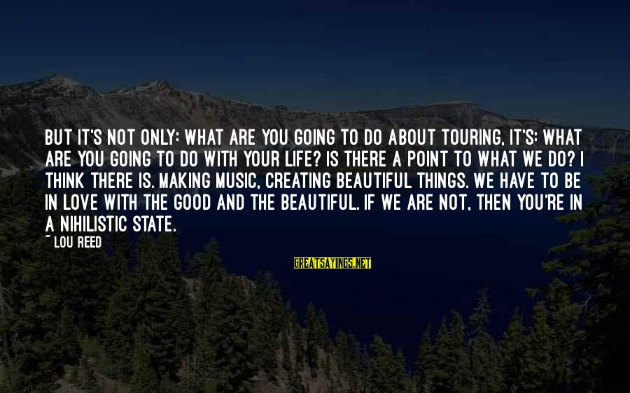 Life Is Going Good Sayings By Lou Reed: But it's not only: What are you going to do about touring, it's: What are