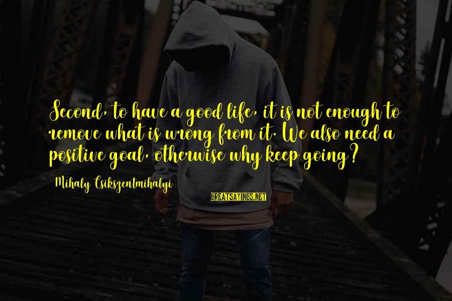 Life Is Going Good Sayings By Mihaly Csikszentmihalyi: Second, to have a good life, it is not enough to remove what is wrong