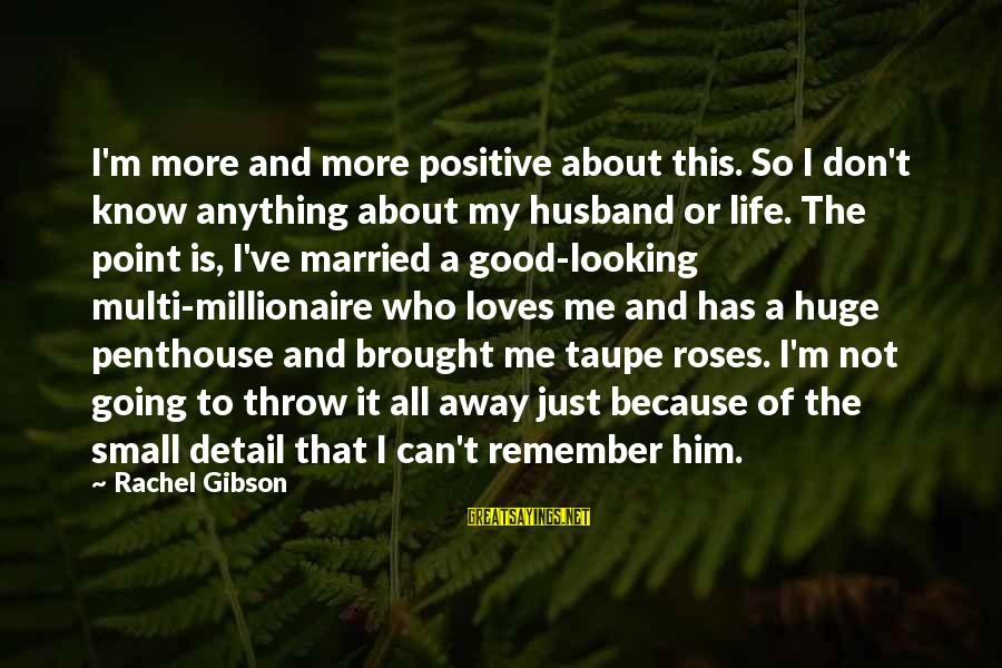 Life Is Going Good Sayings By Rachel Gibson: I'm more and more positive about this. So I don't know anything about my husband