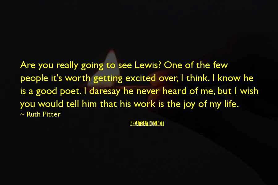 Life Is Going Good Sayings By Ruth Pitter: Are you really going to see Lewis? One of the few people it's worth getting