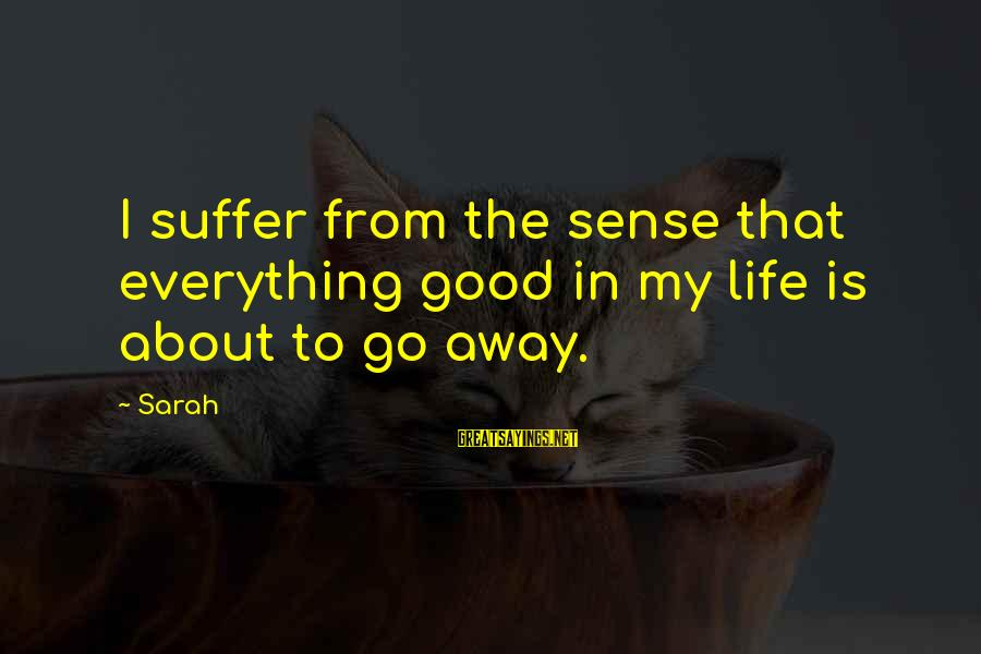 Life Is Going Good Sayings By Sarah: I suffer from the sense that everything good in my life is about to go