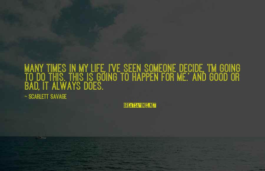 Life Is Going Good Sayings By Scarlett Savage: Many times in my life, I've seen someone decide, 'I'm going to do this. This