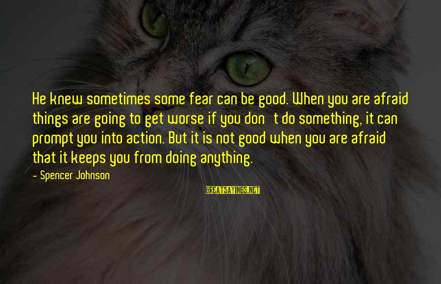 Life Is Going Good Sayings By Spencer Johnson: He knew sometimes some fear can be good. When you are afraid things are going