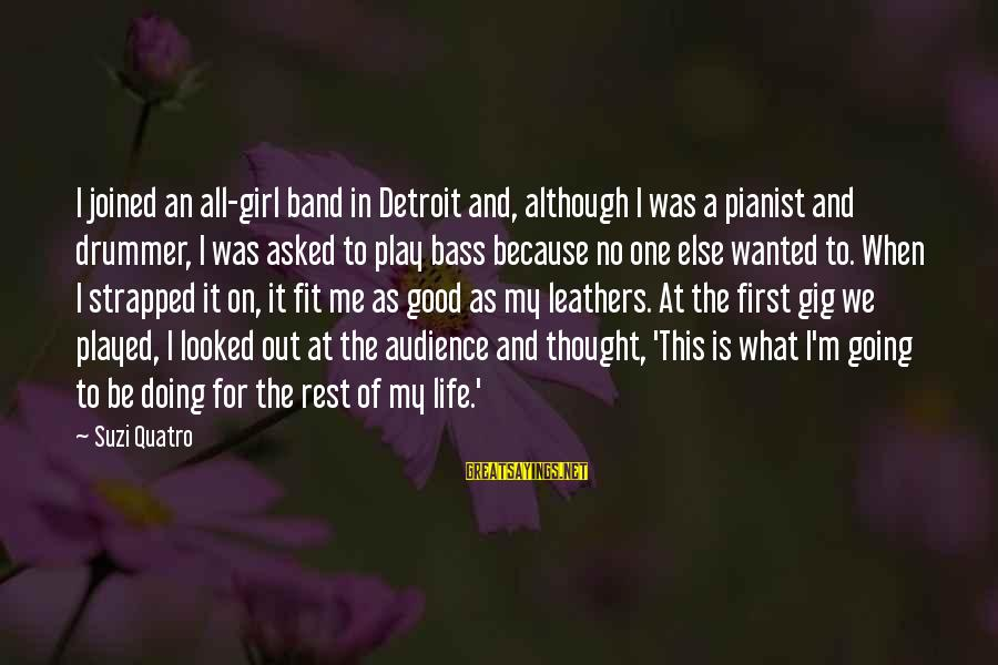 Life Is Going Good Sayings By Suzi Quatro: I joined an all-girl band in Detroit and, although I was a pianist and drummer,