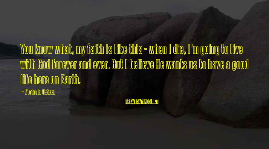 Life Is Going Good Sayings By Victoria Osteen: You know what, my faith is like this - when I die, I'm going to
