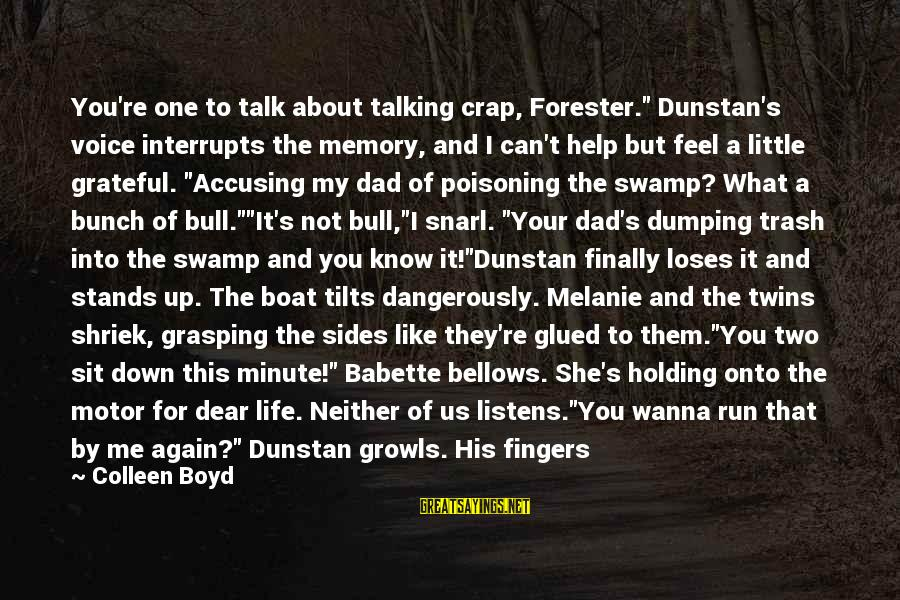 """Life Is Like A Boat Sayings By Colleen Boyd: You're one to talk about talking crap, Forester."""" Dunstan's voice interrupts the memory, and I"""