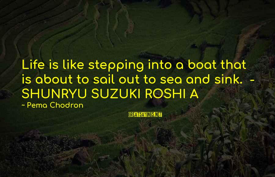 Life Is Like A Boat Sayings By Pema Chodron: Life is like stepping into a boat that is about to sail out to sea