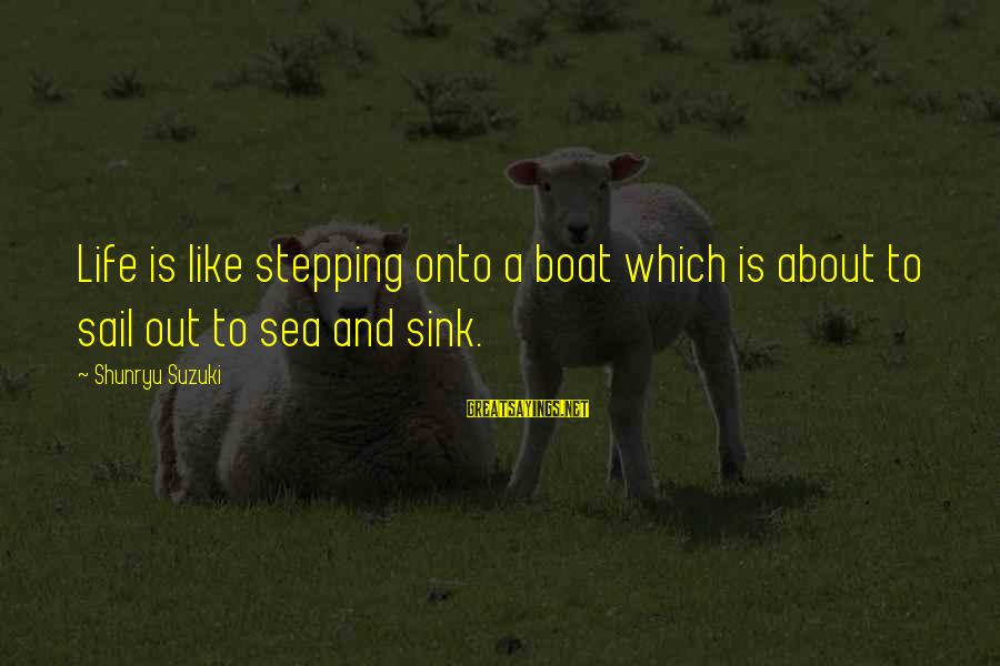 Life Is Like A Boat Sayings By Shunryu Suzuki: Life is like stepping onto a boat which is about to sail out to sea