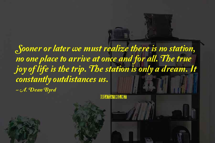 Life Is Only A Dream Sayings By A. Dean Byrd: Sooner or later we must realize there is no station, no one place to arrive